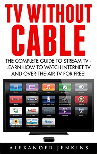 TV Without Cable: The Complete Guide To Stream TV - Learn How To Watch Internet TV And Over-the-Air TV For Free! (Streaming, Streaming Devices, Over-the-Air Free TV) written by Alexander Jenkins