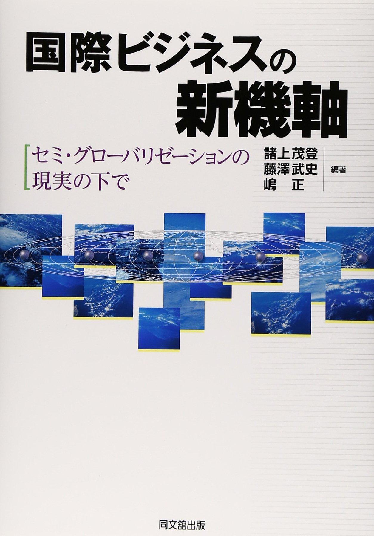 諸上茂登 (明治大学)藤澤武史 (関西学院大学)嶋 正 (日本大学) 編著 『国際ビジネスの新機軸―セミ・グローバリゼーションの現実の下で』