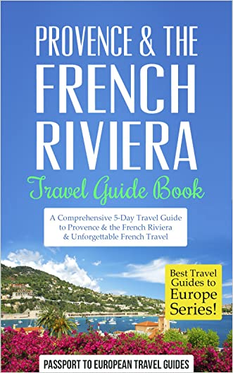 Provence: Provence & the French Riviera: Travel Guide Book-A Comprehensive 5-Day Travel Guide to Provence & the French Riviera, France & Unforgettable ... (Best Travel Guides to Europe Series)