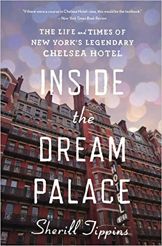 Inside the Dream Palace: The Life and Times of New York?s Legendary Chelsea Hotel written by Sherill Tippins