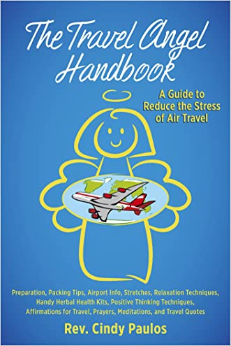 The Travel Angel Handbook: A Guide to Reduce the Stress of Air Travel: Preparation, Packing Tips, Airport Info, Stretches, Relaxation, Handy Herbal Health ... Positive Thinking Techniques, Affirmatio