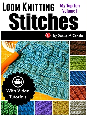 Loom Knitting Stitches: My Top Ten Volume 1 written by Denise M. Canela