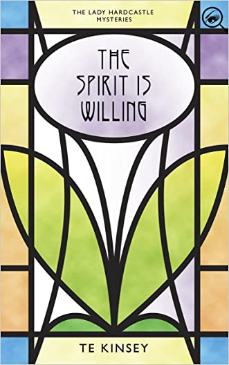 The Spirit Is Willing (The Lady Hardcastle Mysteries Book 2) written by T E Kinsey