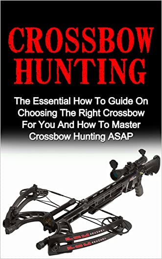 Crossbow Hunting: The Essential How To Guide On Choosing The Right Crossbow For You And How To Master Crossbow Hunting ASAP! (Crossbow Hunting, Deer Hunting, Bow Hunting For Beginners)