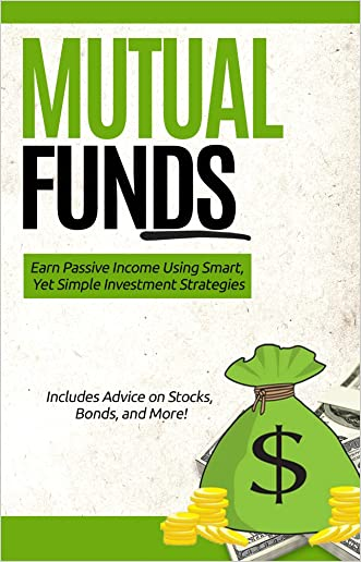 Mutual Funds: Earn Passive Income Using Smart, Yet Simple Investment Strategies (FREE Fund Recommendations) (Investing, Stocks, Bonds, Stock Market)