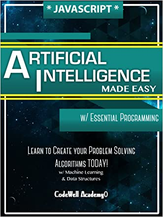 Javascript Artificial Intelligence: Made Easy, w/ Essential Programming; Create your * Problem Solving * Algorithms! TODAY! w/ Machine Learning & Data Structures (Artificial Intelligence Series)
