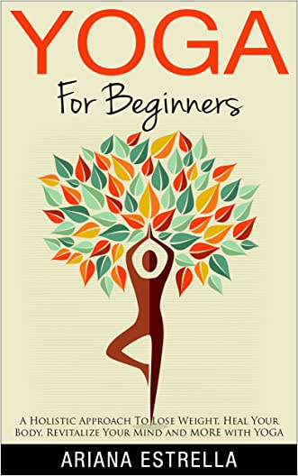 Yoga: Yoga For Beginners - A Holistic Approach To Lose Weight, Heal Your Body, Revitalize Your Mind and MORE with YOGA