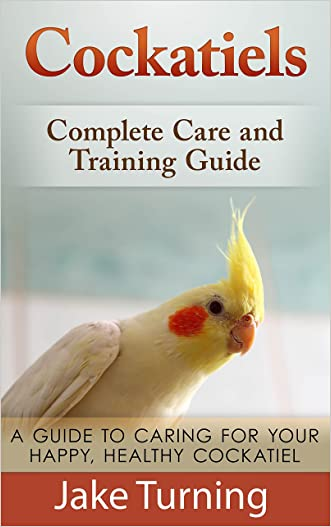 Cockatiels: Complete Care and Training Guide: A Guide To Caring For Your Happy, Healthy Cockatiel