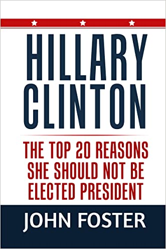 Hillary Clinton: The Top 20 Reasons She Should Not Be Elected President (hard choices, clinton cash, hugh hewitt, the queen, edward klein, conservative books, mark levin Book 1) written by John Foster