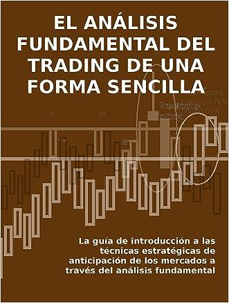 EL ANÁLISIS FUNDAMENTAL DEL TRADING DE UNA FORMA SENCILLA. La guía de introducción a las técnicas estratégicas de anticipación de los mercados a través del análisis fundamental. (Spanish Edition)