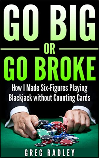 Go Big or Go Broke: How I Made Six-Figures Playing Blackjack without Counting Cards