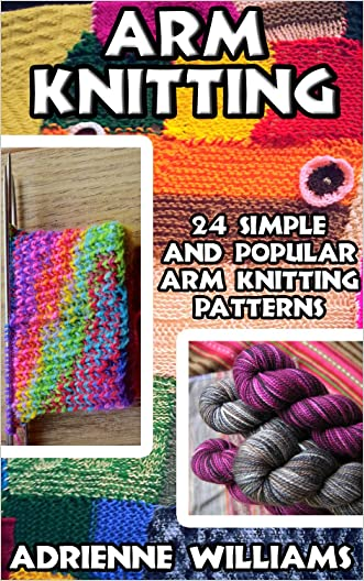 Arm Knitting: 24 Simple and Popular Arm Knitting Patterns: ( Modern Crochet, Knitting Projects, Cochet Projects, DIY Projects, Crochet For Beginners, Crochet ... Tunisian Crochet,Make Money With Crochet)) written by Adrienne Williams