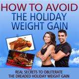 How To Avoid  And Lose Holiday Weight Gain : Discover Real Secrets To Obliterate The Dreaded Holiday Weight Gain