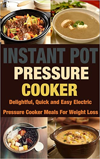 Instant Pot Pressure Cooker: Delightful, Quick and Easy Electric Pressure Cooker Meals For Weight Loss