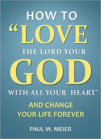 How to Love the Lord Your God with All Your Heart and Change Your Life Forever