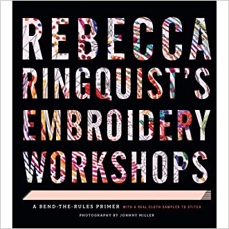Rebecca Ringquist?s Embroidery Workshops: A Bend-the-Rules Primer written by Rebecca Ringquist