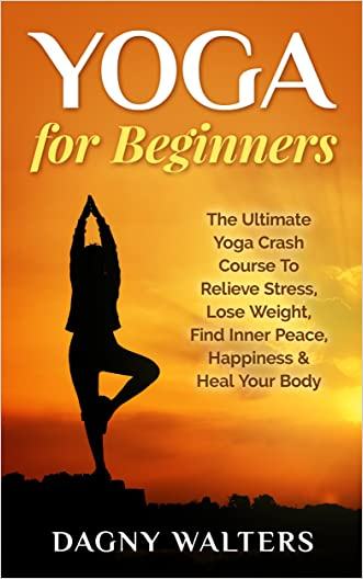 Yoga for Beginners: The Ultimate Yoga Crash Course To Relieve Stress, Lose Weight, Find Inner Peace, Happiness & Heal Your Body (Yoga, Bikram Yoga, Pilates, ... Mindfulness Meditation, Reiki, Chakras)