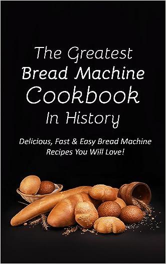 The Greatest Bread Machine Cookbook In History: Delicious, Fast & Easy Bread Machine Recipes You Will Love!