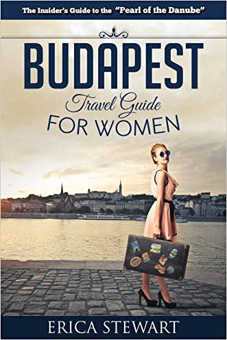 Budapest: The Complete Insiders Guide for Women Traveling to Budapest (Travel Hungary Europe Guidebook) (Europe Hungary General Short Reads Travel)