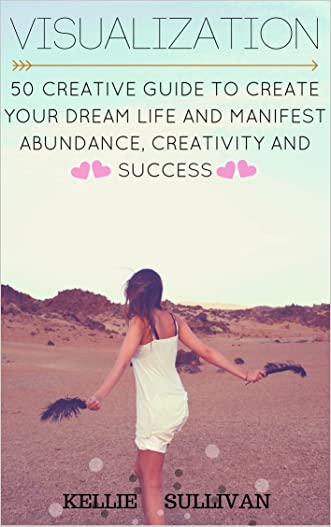 Visualization :  5O Creative Guide To Create Your Dream Life And Manifest Abundance, Creativity And Success!