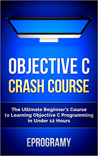 Objective C: Crash Course - The Ultimate Beginner's Course to Learning Objective C Programming in Under 12 Hours