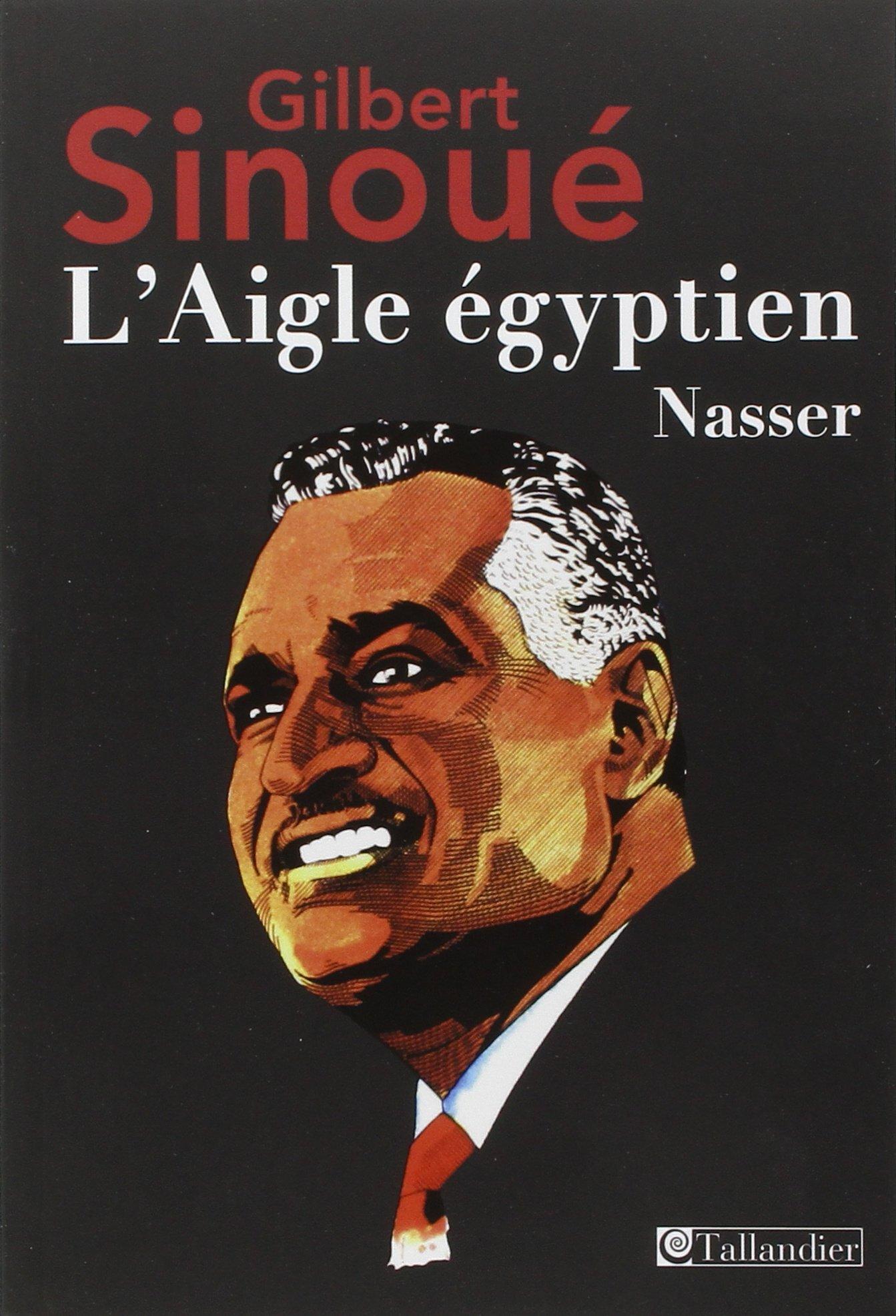 L'Aigle égyptien, Nasser - Gilbert Sinoué