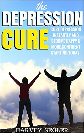 Depression: The Depression Cure: Cure Depression Instantly and Become Happy & More Confident Starting Today! (Depression Cure - Anxiety - Stress - Natural and No Drugs Depression Cure)
