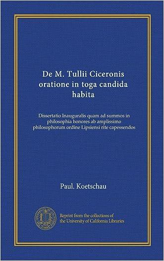 De M. Tullii Ciceronis oratione in toga candida habita: Dissertatio Inauguralis quam ad summos in philosophia honores ab amplissimo philosophorum ordine Lipsiensi rite capessendos (Latin Edition)
