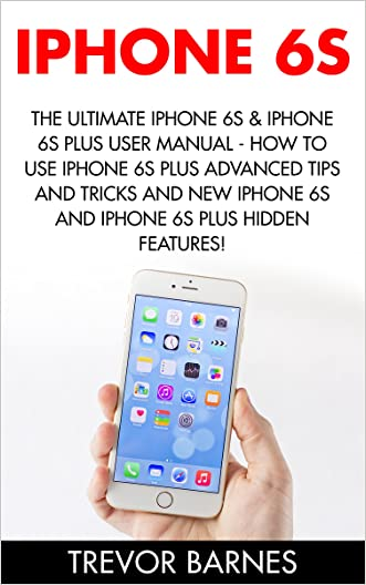 iPhone 6: The Ultimate iPhone 6s & iPhone 6s Plus User Manual - How to Use iPhone 6s Plus Advanced Tips and Tricks and New iPhone 6s and iPhone 6s Plus Hidden Features! (Apple, IOS, Yosemite)