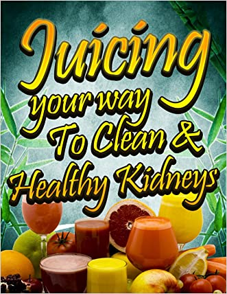 Juicing Your Way to Clean & Healthy Kidneys (Juicing for Health Book 4) written by Alicia Smith