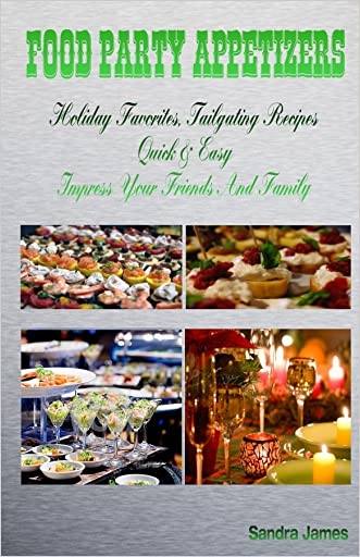 Food Party Appetizers: Holiday Favorites, Tailgating Recipes Quick & Easy Impress Your Friends And Family