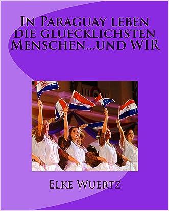 In Paraguay leben die glücklichsten Menschen..... und WIR (German Edition)