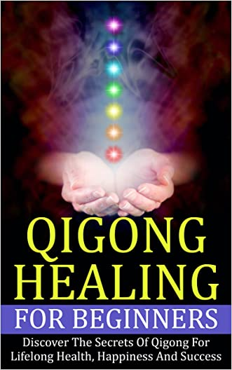 Qigong: Healing For Beginners - Discover The Secrets Of Qigong For Lifelong Health, Happiness And Success (Healing Treatments, Chinese Healing, Energy Healing)