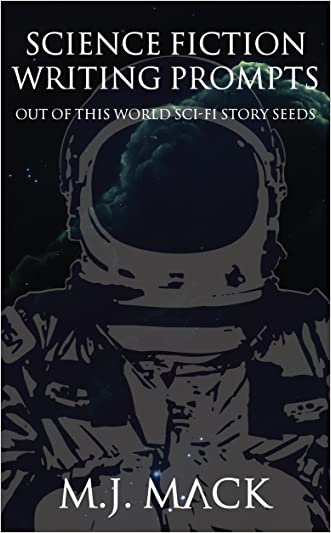 Science Fiction Writing Prompts: Out of This World Sci-Fi Story Seeds (Writing Prompts for Fiction Book 2) written by M.J. Mack