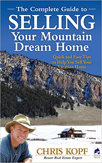 The Complete Guide To Selling Your Mountain Dream Home: Quick and Easy Tips to Help You Sell Your Vacation Home