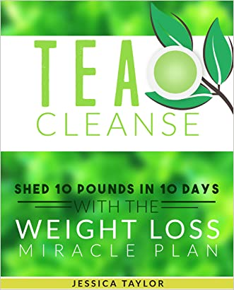 TEA CLEANSE: Shed 10 Pounds in 10 Days with the Weight Loss Miracle Plan (Tea Cleanse, Weight Loss, Healthy Living)