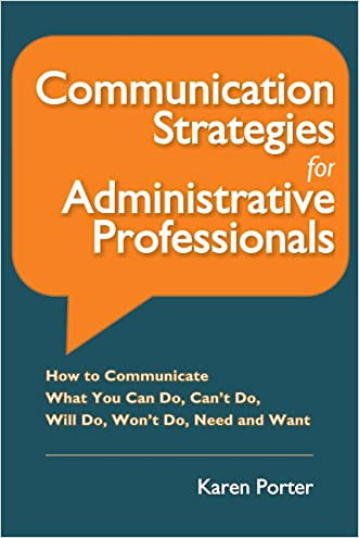 Communication Strategies for Administrative Professionals: How to Communicate What You Can Do, Can't Do, Will Do, Won't Do, Need and Want written by Karen Porter