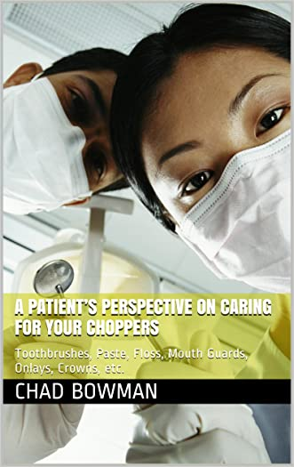 A PATIENT'S PERSPECTIVE ON CARING FOR YOUR CHOPPERS: Toothbrushes, Paste, Floss, Mouth Guards, Onlays, Crowns, etc.