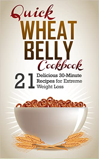 Wheat Belly: 21 Delicious Recipes To Make in 30-Minutes or Less for Extreme Weight Loss. Wheat Belly Cookbook and Wheat Belly Recipes (Wheat Belly, Wheat Belly Diet, Wheat Belly Cookbook)