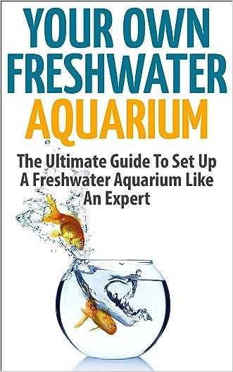 Freshwater Aquarium: Your Own Freshwater Aquarium - The Ultimate Guide To Set Up A Freshwater Aquarium Like An Expert (Aquarium Guide, Freshwater Tank, Aquarium Set Up)