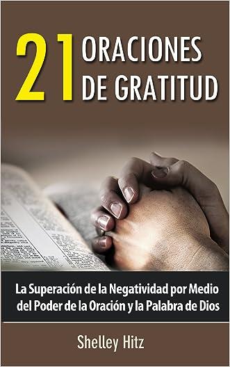 21 Oraciones de Gratitud: La Superación de la Negatividad por Medio del Poder de la Oración y la Palabra de Dios (Spanish Edition) written by Shelley Hitz
