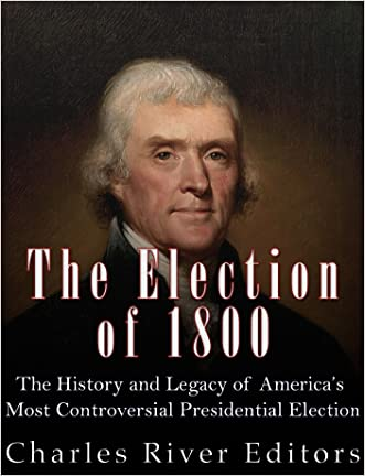 The Election of 1800: The History and Legacy of America's Most Controversial Presidential Election