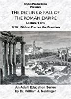 THE DECLINE & FALL OF THE ROMAN EMPIRE. LECTURE 1 OF 6. 1776: GIBBON FRAMES THE QUESTION