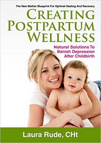Creating Postpartum Wellness, Natural Solutions to Banish Depression After Childbirth written by Laura Rude