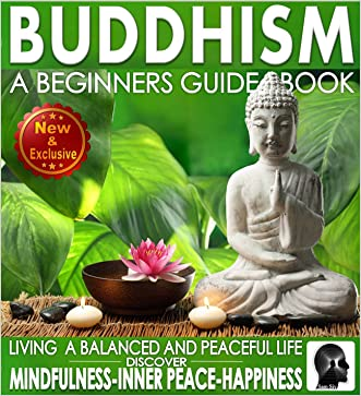 Buddhism: A Beginners Guide Book For True Self Discovery and Living a Balanced and Peaceful Life: Learn To Live In The Now and Find Peace From Within - ... - Buddha / Buddhist Books By Sam Siv 1) written by Sam Siv