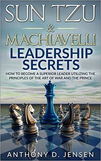 Sun Tzu & Machiavelli Leadership Secrets: How To Become A Superior Leader Utilizing The Principles Of The Art Of War And The Prince