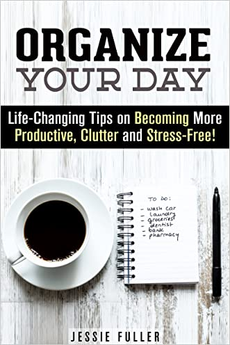 Organize Your Day: Life-Changing Tips on Becoming More Productive, Clutter and Stress-Free! (Time Management & Procrastination)