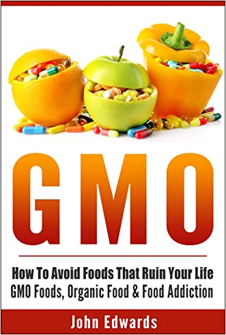 GMO: How To Avoid Foods That Ruin Your Life - GMO Foods, Organic Food & Food Addiction (Modified Food, MSG, Chemical Free, Toxic Foods, Food Poisoning, Genetically Modified, Food Addiction) written by John Edwards