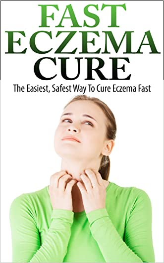 Eczema Cure - The Easiest, Safest Way To Cure Eczema Fast (Eczema Treatment, Eczema Remedies, Eczema Treatments)