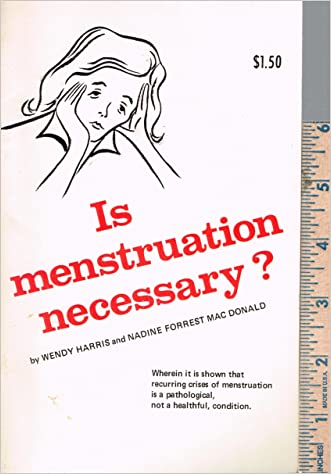Is Menstruation Necessary? Wherein it is shown that recurring crises of menstruation is a pathological not a healthful condition